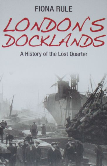 London's Docklands - A History of the Lost Quarter, by Fiona Rule